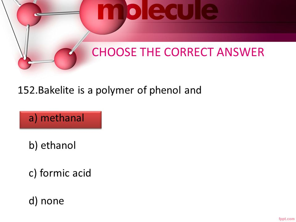 152.Bakelite is a polymer of phenol and a) methanal b) ethanol c) formic acid d) none CHOOSE THE CORRECT ANSWER