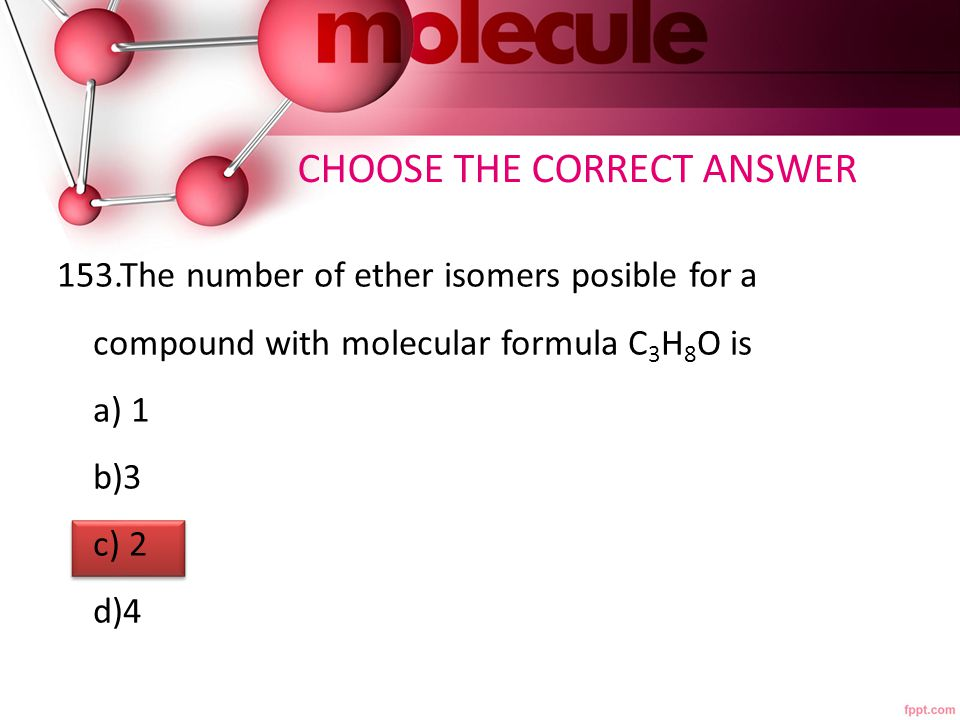 153.The number of ether isomers posible for a compound with molecular formula C 3 H 8 O is a) 1 b)3 c) 2 d)4 CHOOSE THE CORRECT ANSWER