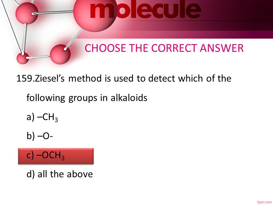 159.Ziesel's method is used to detect which of the following groups in alkaloids a) –CH 3 b) –O- c) –OCH 3 d) all the above CHOOSE THE CORRECT ANSWER