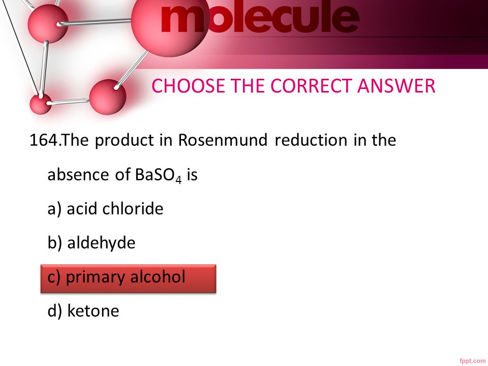 164.The product in Rosenmund reduction in the absence of BaSO 4 is a) acid chloride b) aldehyde c) primary alcohol d) ketone CHOOSE THE CORRECT ANSWER