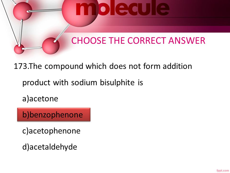 173.The compound which does not form addition product with sodium bisulphite is a)acetone b)benzophenone c)acetophenone d)acetaldehyde CHOOSE THE CORRECT ANSWER