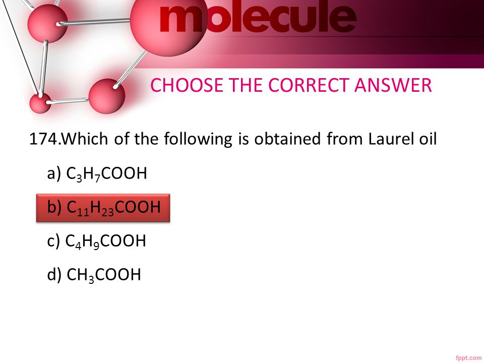 174.Which of the following is obtained from Laurel oil a) C 3 H 7 COOH b) C 11 H 23 COOH c) C 4 H 9 COOH d) CH 3 COOH CHOOSE THE CORRECT ANSWER