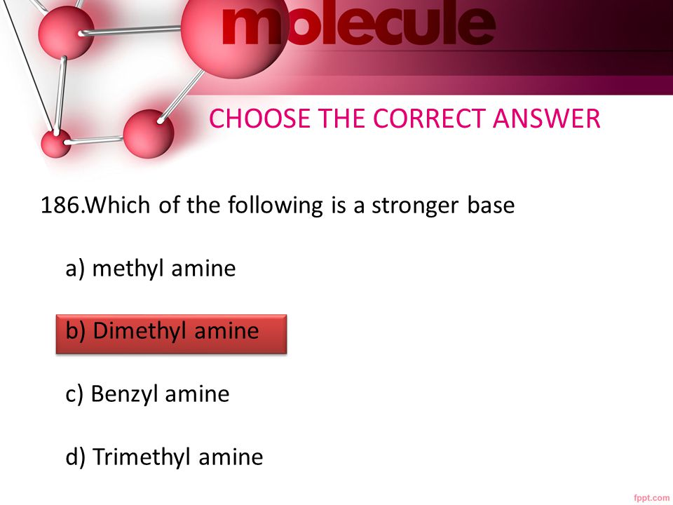 186.Which of the following is a stronger base a) methyl amine b) Dimethyl amine c) Benzyl amine d) Trimethyl amine CHOOSE THE CORRECT ANSWER