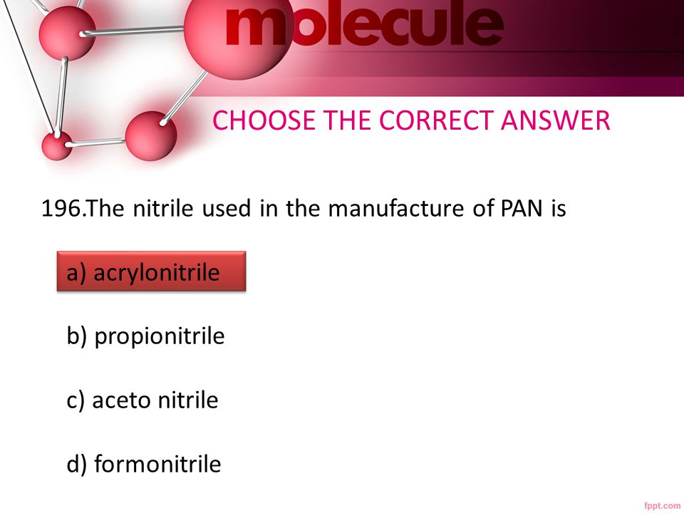 196.The nitrile used in the manufacture of PAN is a) acrylonitrile b) propionitrile c) aceto nitrile d) formonitrile CHOOSE THE CORRECT ANSWER