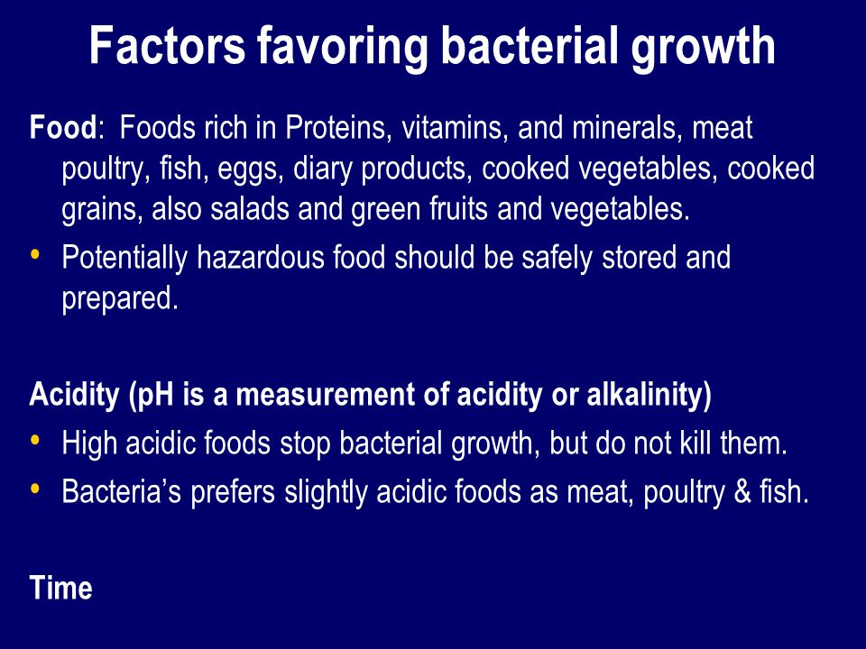 Factors favoring bacterial growth Food : Foods rich in Proteins, vitamins, and minerals, meat poultry, fish, eggs, diary products, cooked vegetables, cooked grains, also salads and green fruits and vegetables.