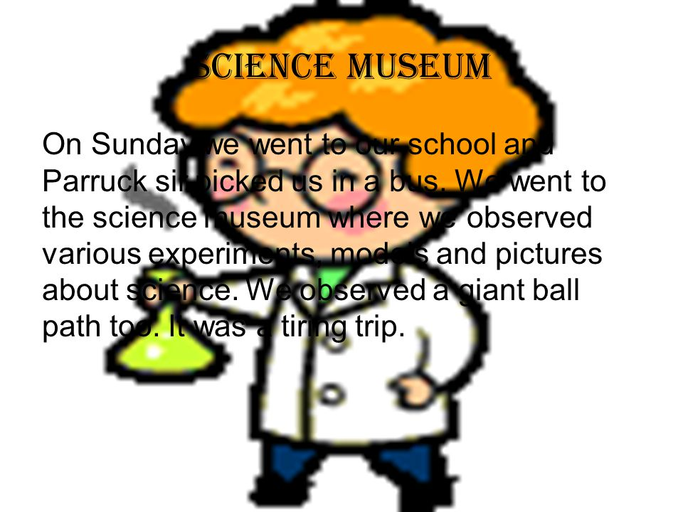 Science museum On Sunday we went to our school and Parruck sir picked us in a bus.