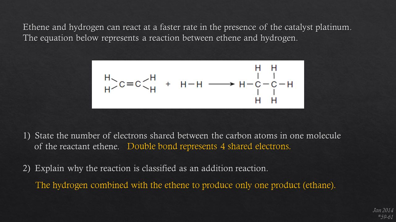 Jan 2014 # 59-61 Double bond represents 4 shared electrons. The hydrogen combined with the ethene to produce only one product (ethane).