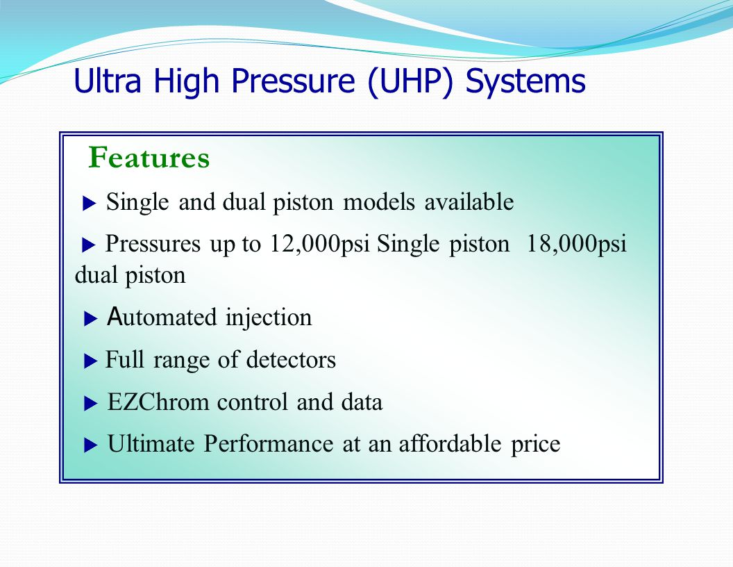 Features  Single and dual piston models available  Pressures up to 12,000psi Single piston 18,000psi dual piston  A utomated injection  Full range of detectors  EZChrom control and data  Ultimate Performance at an affordable price Ultra High Pressure (UHP) Systems
