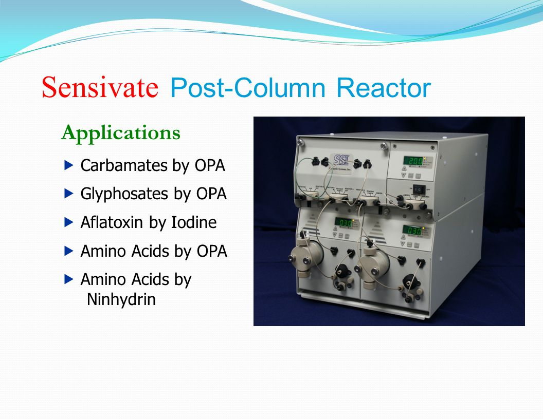 Sensivate Post-Column Reactor Applications  Carbamates by OPA  Glyphosates by OPA  Aflatoxin by Iodine  Amino Acids by OPA  Amino Acids by Ninhydrin