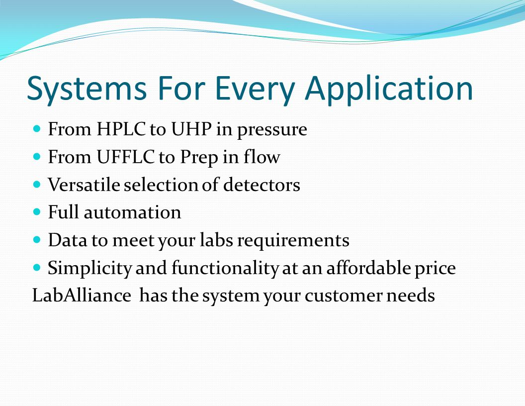 Systems For Every Application From HPLC to UHP in pressure From UFFLC to Prep in flow Versatile selection of detectors Full automation Data to meet your labs requirements Simplicity and functionality at an affordable price LabAlliance has the system your customer needs