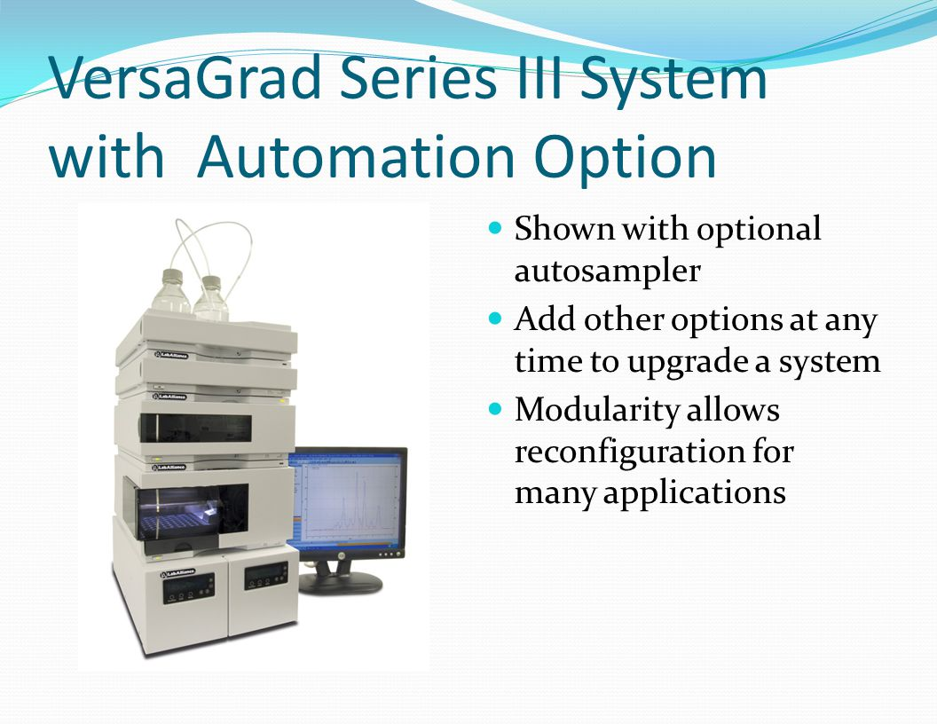 VersaGrad Series III System with Automation Option Shown with optional autosampler Add other options at any time to upgrade a system Modularity allows reconfiguration for many applications
