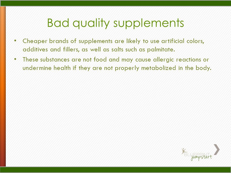Bad quality supplements Cheaper brands of supplements are likely to use artificial colors, additives and fillers, as well as salts such as palmitate.