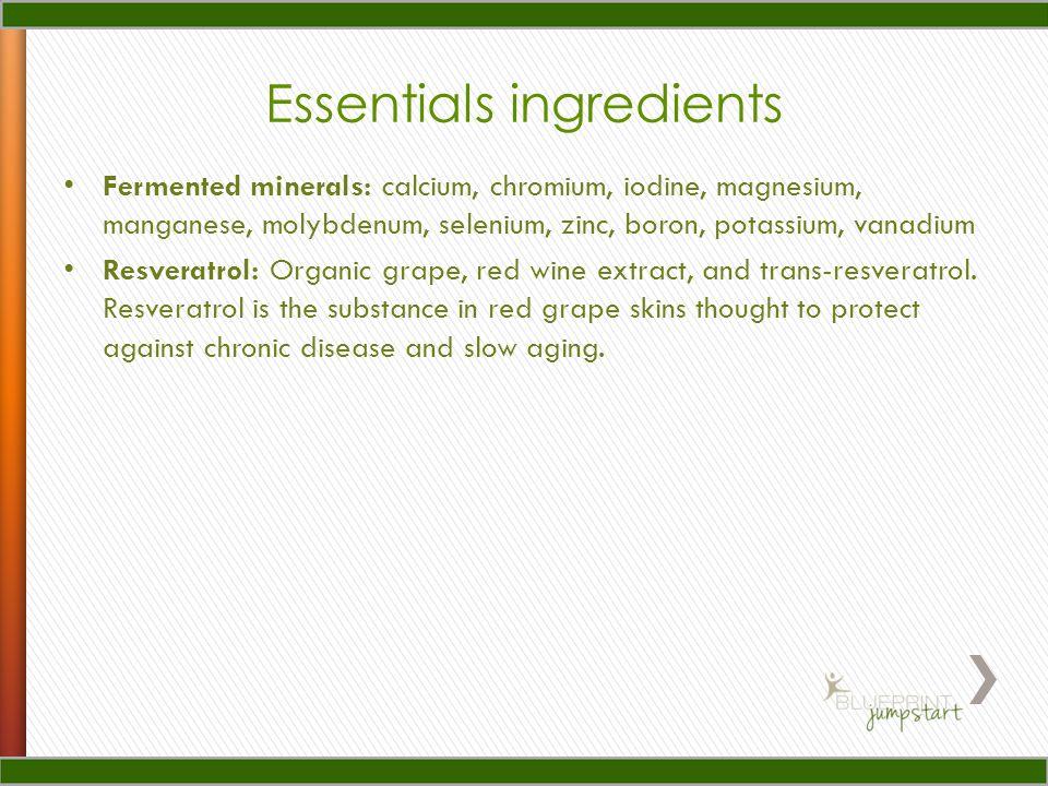 Essentials ingredients Fermented minerals: calcium, chromium, iodine, magnesium, manganese, molybdenum, selenium, zinc, boron, potassium, vanadium Resveratrol: Organic grape, red wine extract, and trans-resveratrol.