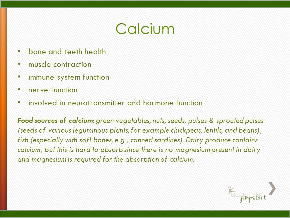 Calcium bone and teeth health muscle contraction immune system function nerve function involved in neurotransmitter and hormone function Food sources of calcium: green vegetables, nuts, seeds, pulses & sprouted pulses (seeds of various leguminous plants, for example chickpeas, lentils, and beans), fish (especially with soft bones, e.g., canned sardines).