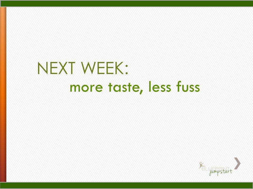 NEXT WEEK: more taste, less fuss