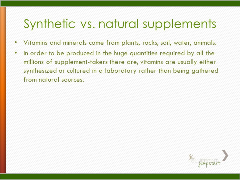 Synthetic vs. natural supplements Vitamins and minerals come from plants, rocks, soil, water, animals. In order to be produced in the huge quantities