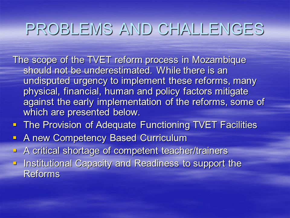 PROBLEMS AND CHALLENGES The scope of the TVET reform process in Mozambique should not be underestimated. While there is an undisputed urgency to imple