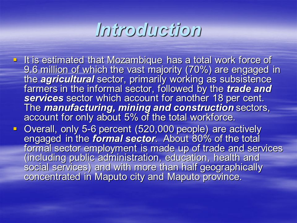 Introduction  It is estimated that Mozambique has a total work force of 9.6 million of which the vast majority (70%) are engaged in the agricultural