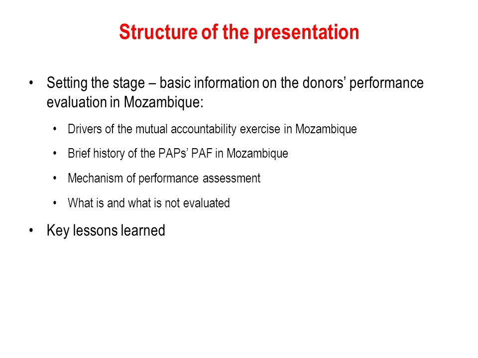 Structure of the presentation Setting the stage – basic information on the donors' performance evaluation in Mozambique: Drivers of the mutual accountability exercise in Mozambique Brief history of the PAPs' PAF in Mozambique Mechanism of performance assessment What is and what is not evaluated Key lessons learned