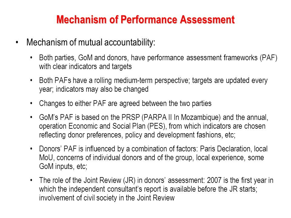 Mechanism of Performance Assessment Mechanism of mutual accountability: Both parties, GoM and donors, have performance assessment frameworks (PAF) with clear indicators and targets Both PAFs have a rolling medium-term perspective; targets are updated every year; indicators may also be changed Changes to either PAF are agreed between the two parties GoM's PAF is based on the PRSP (PARPA II In Mozambique) and the annual, operation Economic and Social Plan (PES), from which indicators are chosen reflecting donor preferences, policy and development fashions, etc; Donors' PAF is influenced by a combination of factors: Paris Declaration, local MoU, concerns of individual donors and of the group, local experience, some GoM inputs, etc; The role of the Joint Review (JR) in donors' assessment: 2007 is the first year in which the independent consultant's report is available before the JR starts; involvement of civil society in the Joint Review