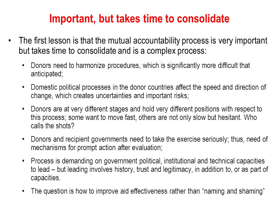 Important, but takes time to consolidate The first lesson is that the mutual accountability process is very important but takes time to consolidate and is a complex process: Donors need to harmonize procedures, which is significantly more difficult that anticipated; Domestic political processes in the donor countries affect the speed and direction of change, which creates uncertainties and important risks; Donors are at very different stages and hold very different positions with respect to this process; some want to move fast, others are not only slow but hesitant.