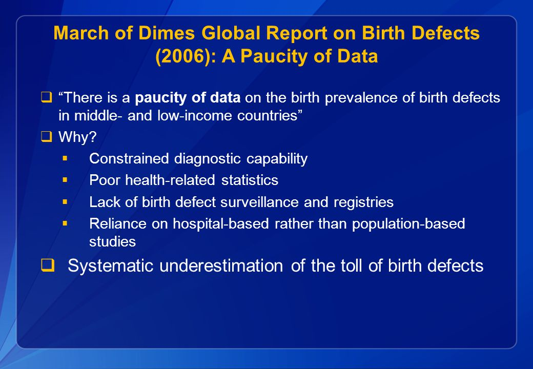 March of Dimes Global Report on Birth Defects (2006): A Paucity of Data  There is a paucity of data on the birth prevalence of birth defects in middle- and low-income countries  Why.