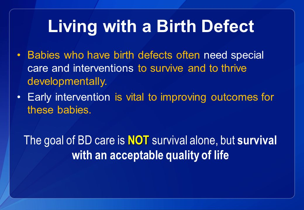 Living with a Birth Defect Babies who have birth defects often need special care and interventions to survive and to thrive developmentally.