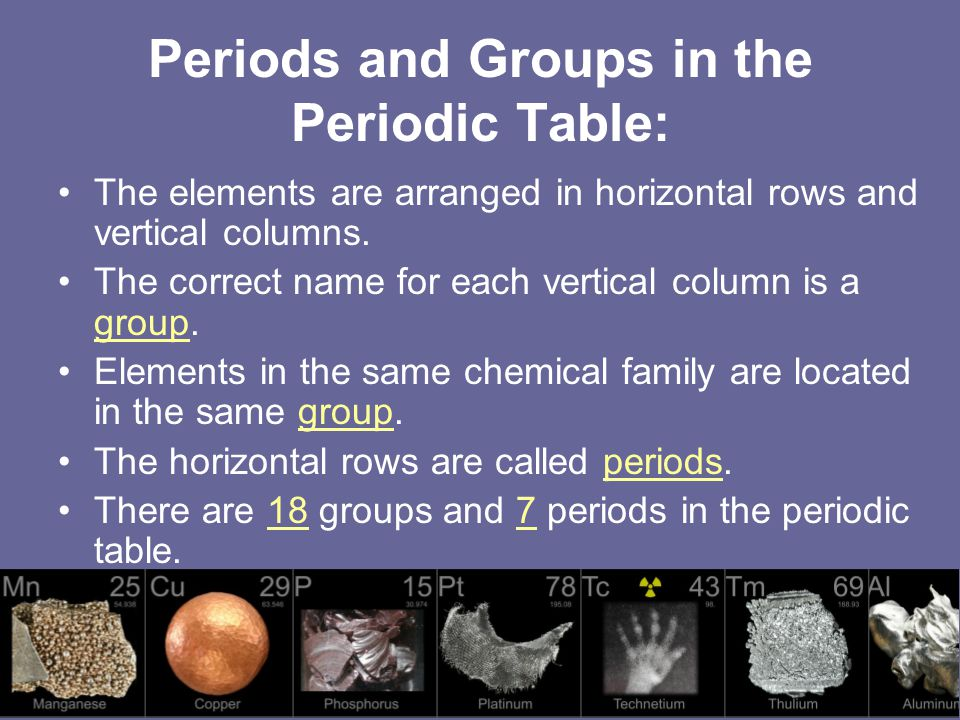 Periods and Groups in the Periodic Table: The elements are arranged in horizontal rows and vertical columns.