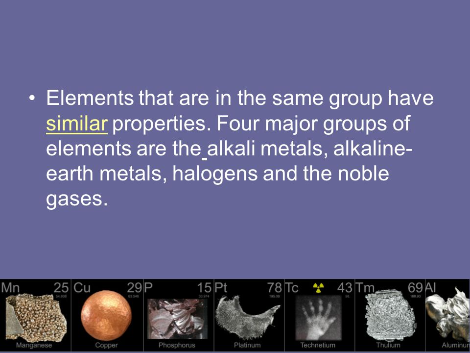 Elements that are in the same group have similar properties.