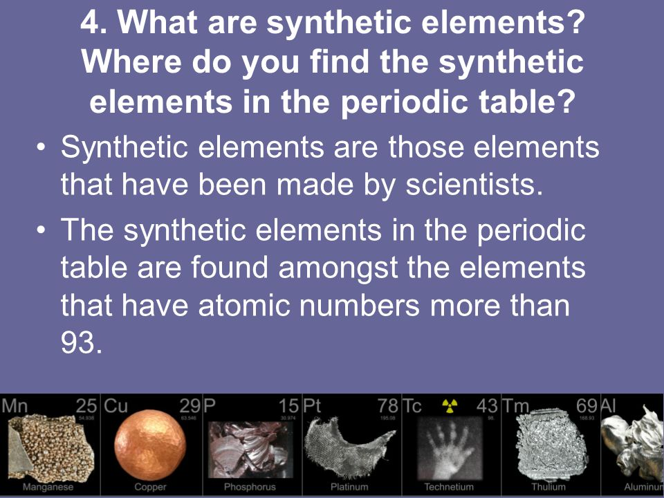 4. What are synthetic elements. Where do you find the synthetic elements in the periodic table.