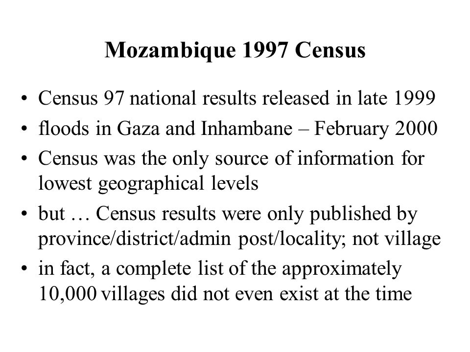 Mozambique 1997 Census Census 97 national results released in late 1999 floods in Gaza and Inhambane – February 2000 Census was the only source of information for lowest geographical levels but … Census results were only published by province/district/admin post/locality; not village in fact, a complete list of the approximately 10,000 villages did not even exist at the time
