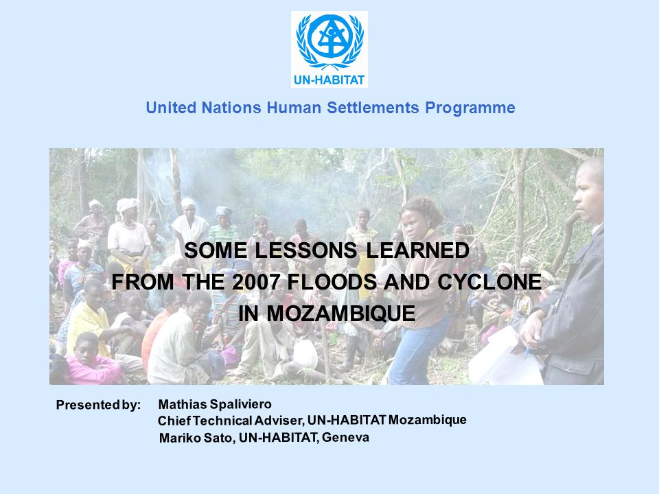 SOME LESSONS LEARNED FROM THE 2007 FLOODS AND CYCLONE IN MOZAMBIQUE Presented by: Mathias Spaliviero Chief Technical Adviser, UN-HABITAT Mozambique Mariko Sato, UN-HABITAT, Geneva United Nations Human Settlements Programme