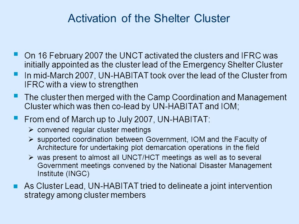 Activation of the Shelter Cluster  On 16 February 2007 the UNCT activated the clusters and IFRC was initially appointed as the cluster lead of the Em
