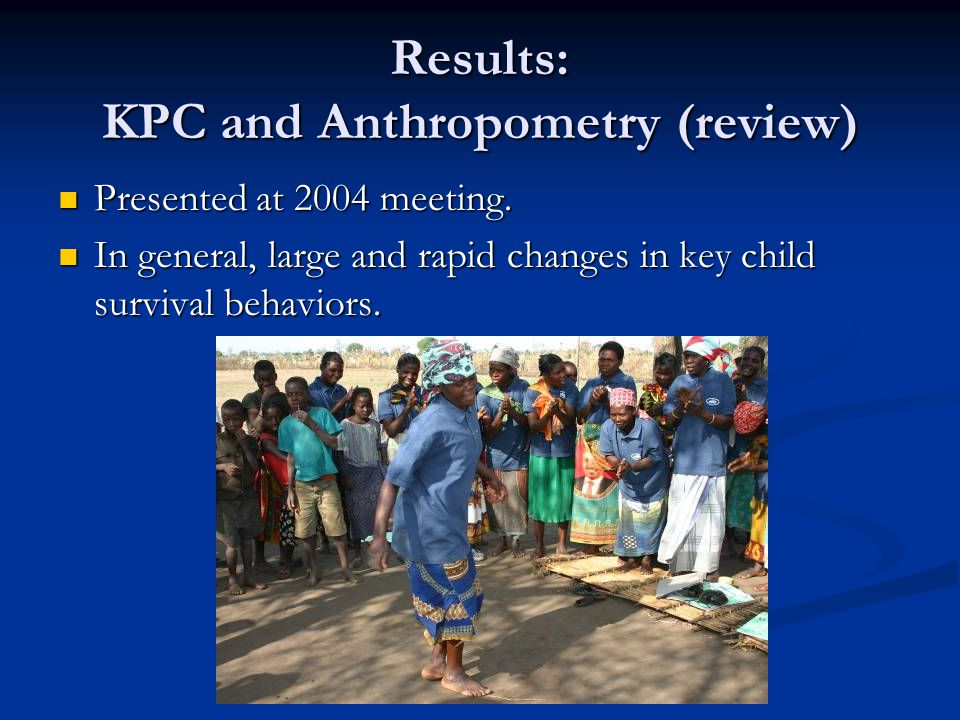 Results: KPC and Anthropometry (review) Presented at 2004 meeting. Presented at 2004 meeting. In general, large and rapid changes in key child surviva