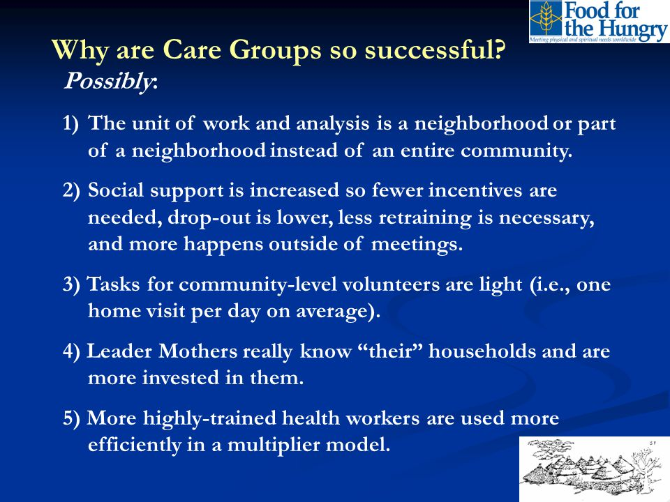 Why are Care Groups so successful? Possibly: 1)The unit of work and analysis is a neighborhood or part of a neighborhood instead of an entire communit