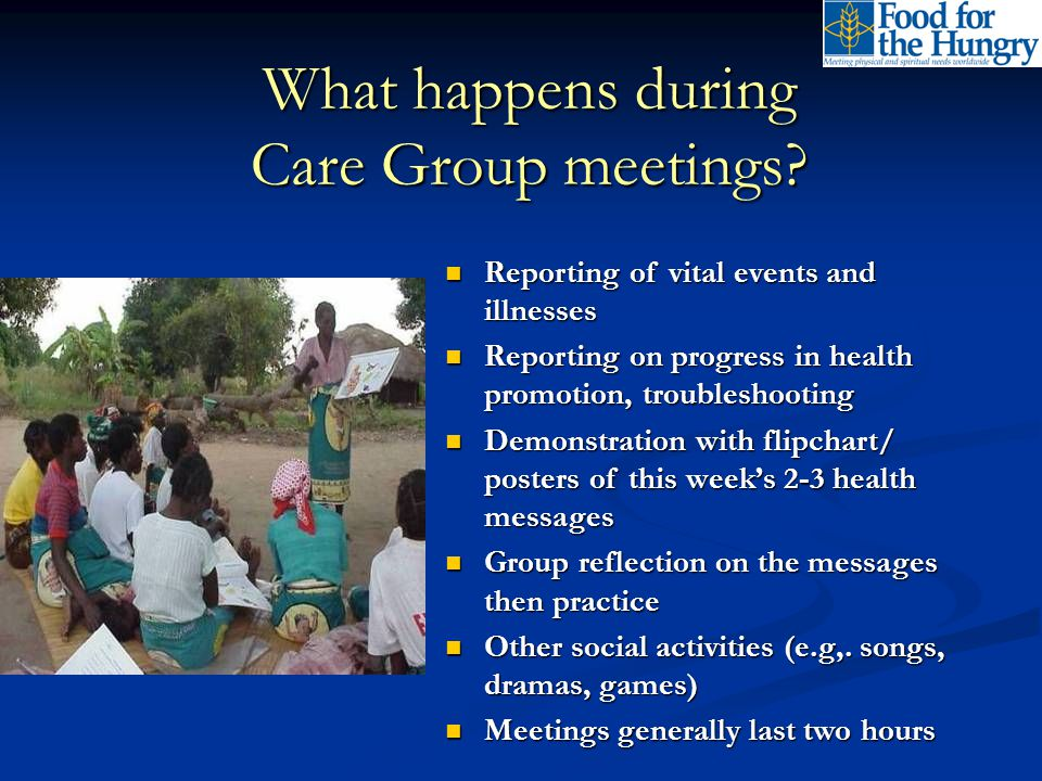 What happens during Care Group meetings? Reporting of vital events and illnesses Reporting of vital events and illnesses Reporting on progress in heal