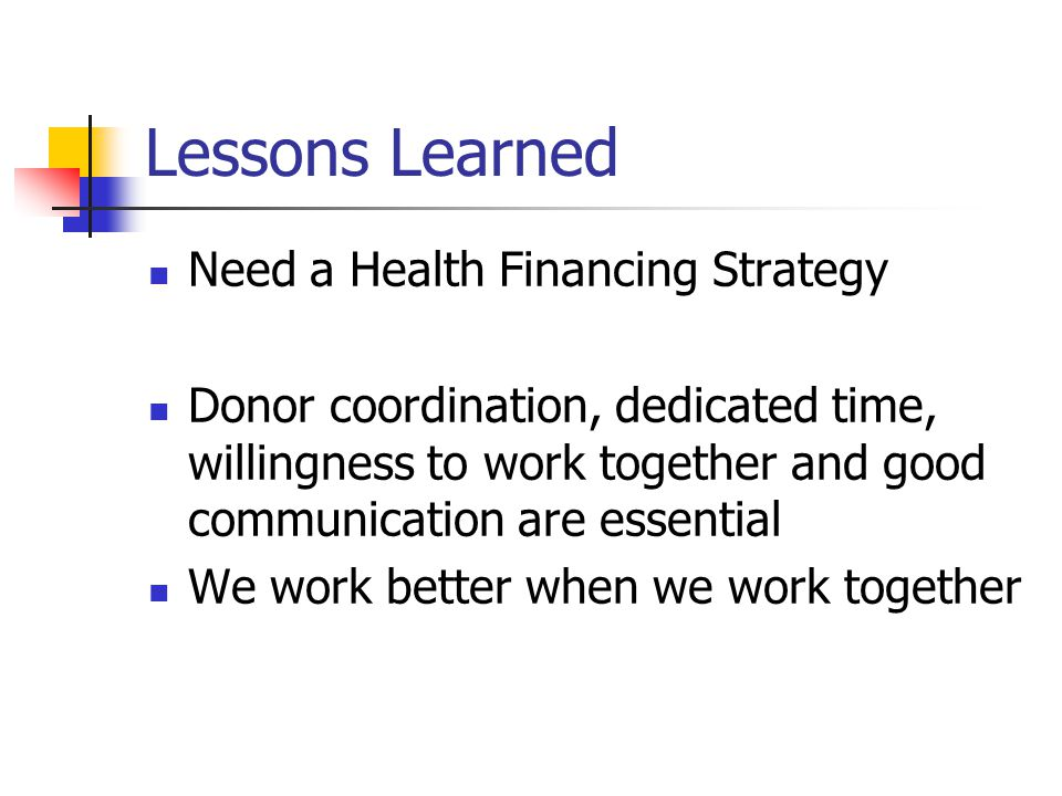Lessons Learned Need a Health Financing Strategy Donor coordination, dedicated time, willingness to work together and good communication are essential We work better when we work together