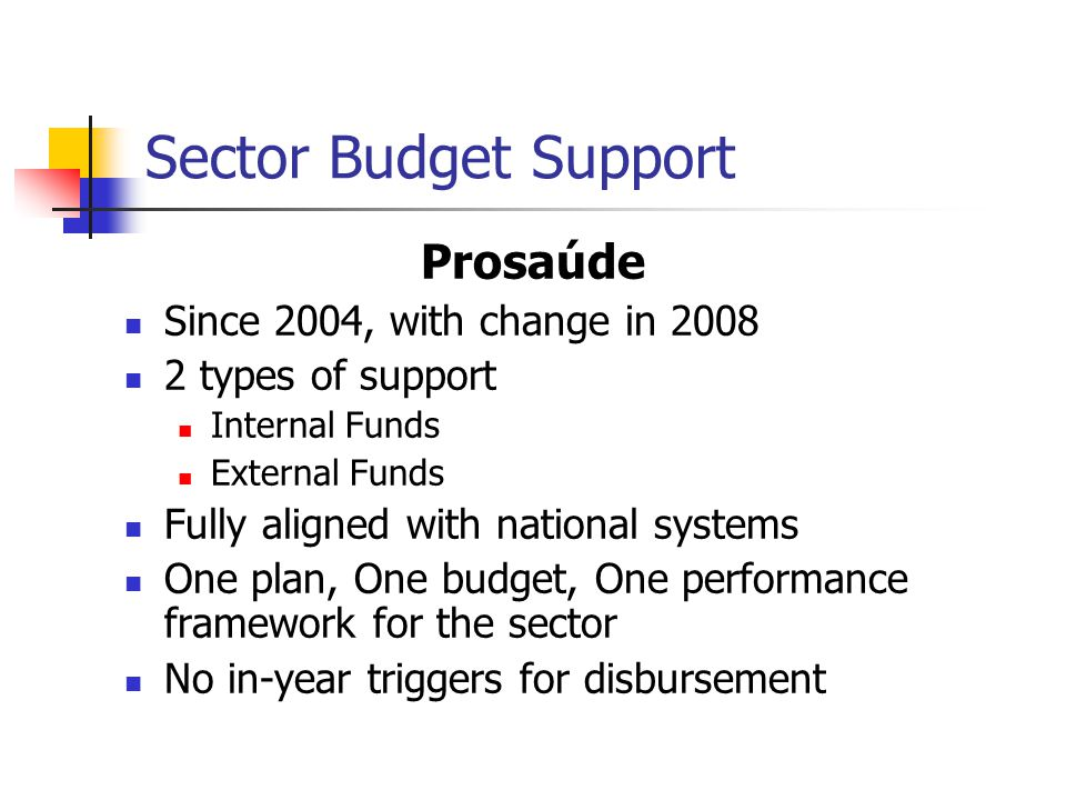 Sector Budget Support Prosaúde Since 2004, with change in 2008 2 types of support Internal Funds External Funds Fully aligned with national systems One plan, One budget, One performance framework for the sector No in-year triggers for disbursement