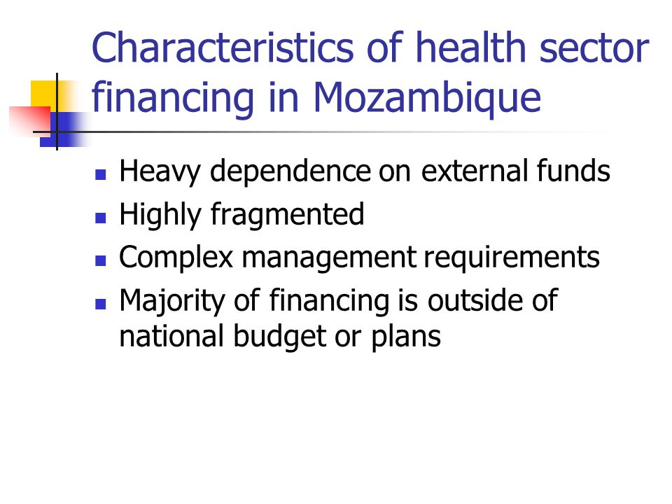 Characteristics of health sector financing in Mozambique Heavy dependence on external funds Highly fragmented Complex management requirements Majority of financing is outside of national budget or plans