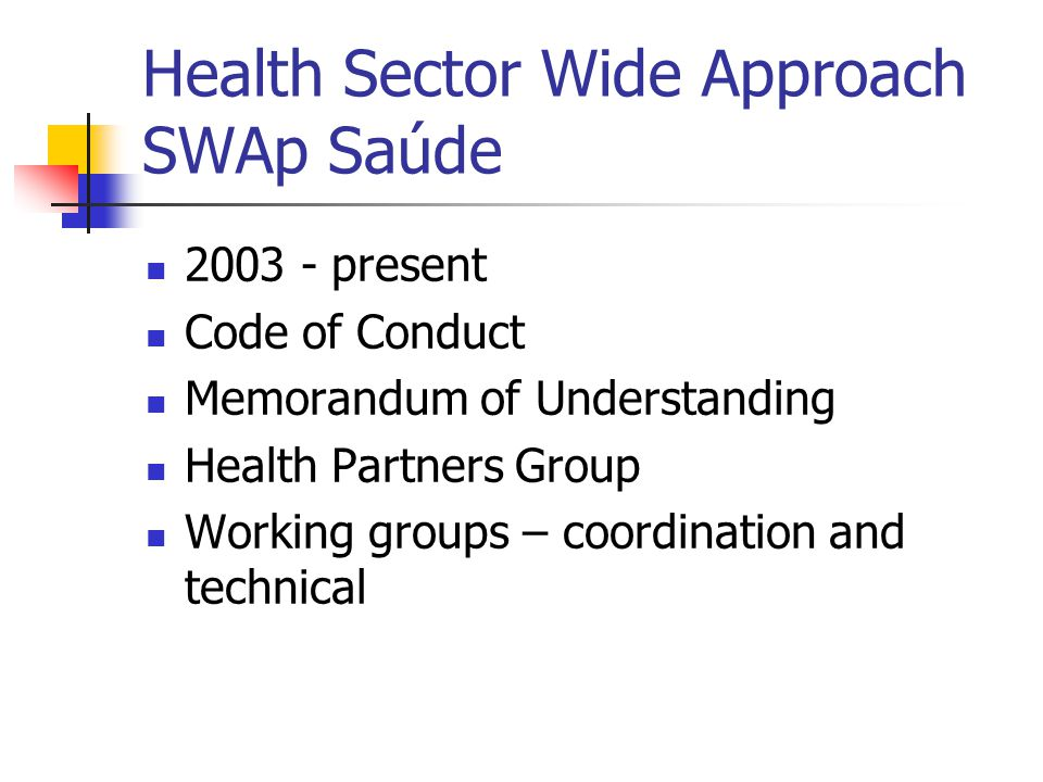 Health Sector Wide Approach SWAp Saúde 2003 - present Code of Conduct Memorandum of Understanding Health Partners Group Working groups – coordination and technical