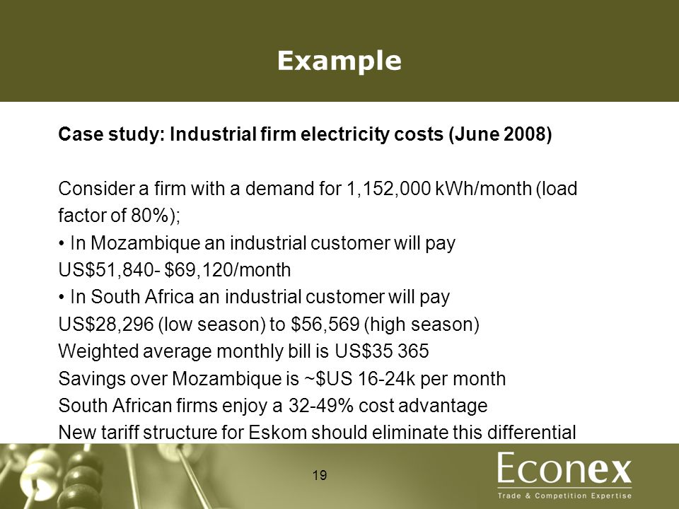 Example Case study: Industrial firm electricity costs (June 2008) Consider a firm with a demand for 1,152,000 kWh/month (load factor of 80%); In Mozambique an industrial customer will pay US$51,840- $69,120/month In South Africa an industrial customer will pay US$28,296 (low season) to $56,569 (high season) Weighted average monthly bill is US$35 365 Savings over Mozambique is ~$US 16-24k per month South African firms enjoy a 32-49% cost advantage New tariff structure for Eskom should eliminate this differential 19