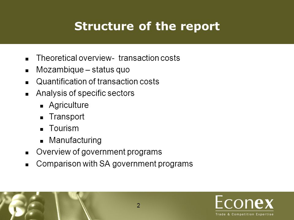 Structure of the report Theoretical overview- transaction costs Mozambique – status quo Quantification of transaction costs Analysis of specific sectors Agriculture Transport Tourism Manufacturing Overview of government programs Comparison with SA government programs 2