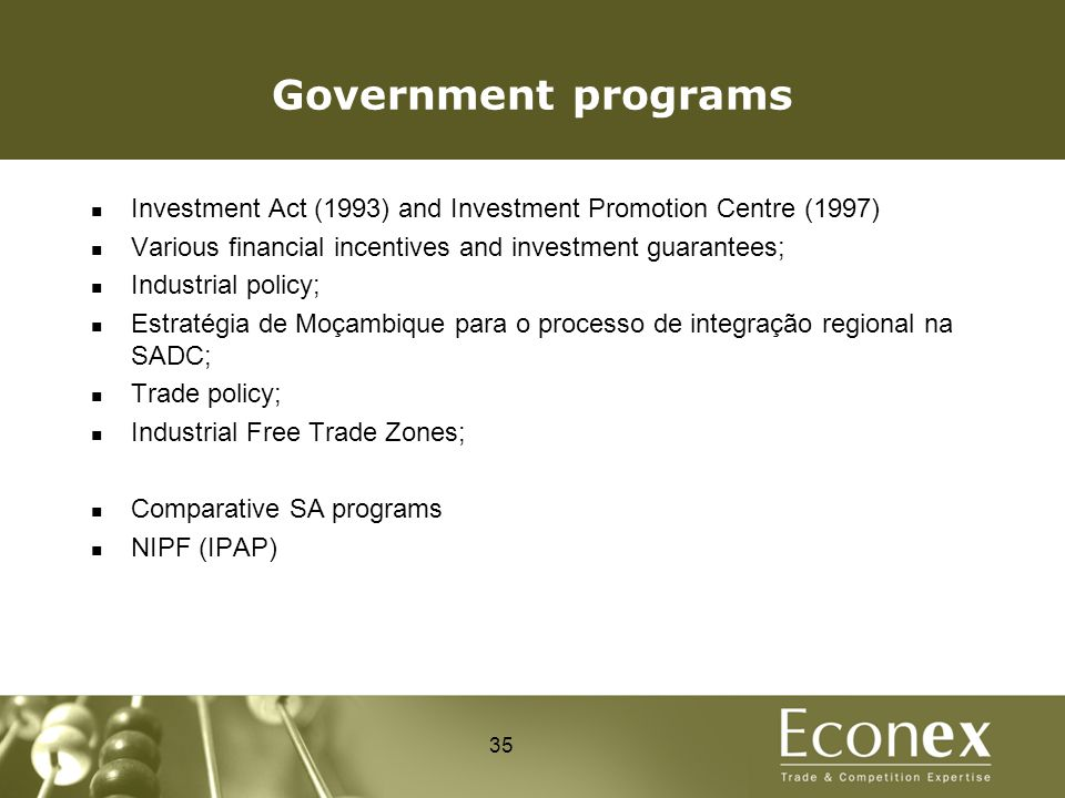 Government programs Investment Act (1993) and Investment Promotion Centre (1997) Various financial incentives and investment guarantees; Industrial policy; Estratégia de Moçambique para o processo de integração regional na SADC; Trade policy; Industrial Free Trade Zones; Comparative SA programs NIPF (IPAP) 35