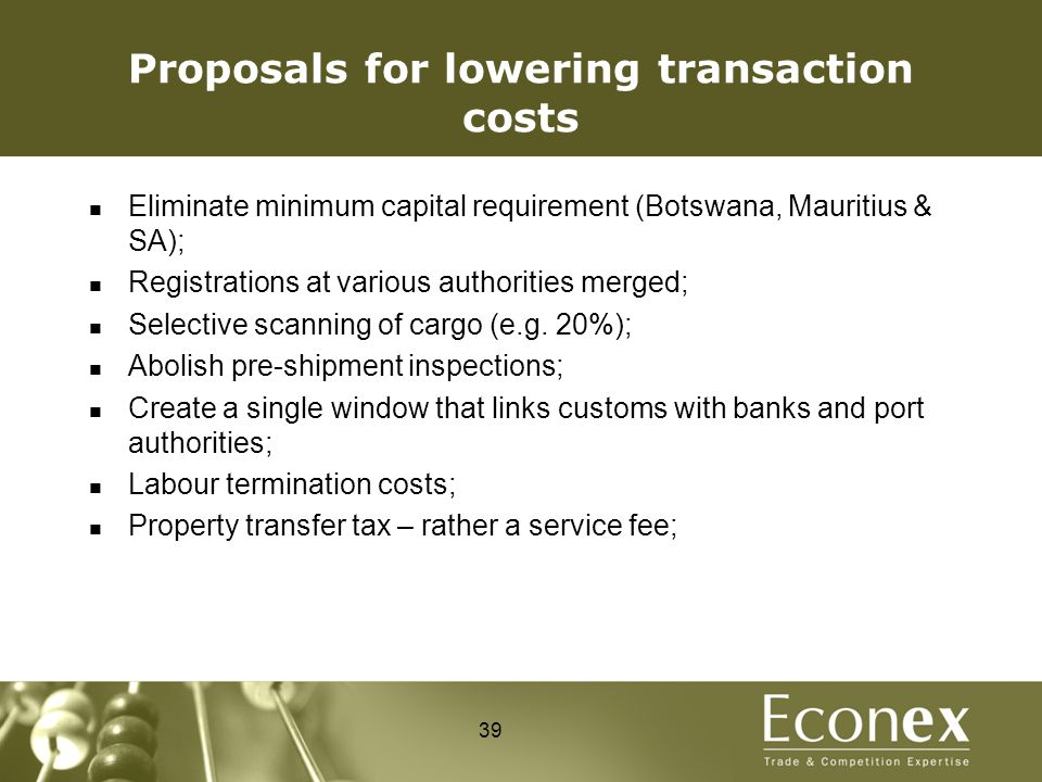 Proposals for lowering transaction costs Eliminate minimum capital requirement (Botswana, Mauritius & SA); Registrations at various authorities merged; Selective scanning of cargo (e.g.