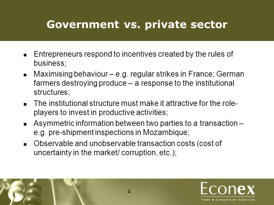 Government vs. private sector Entrepreneurs respond to incentives created by the rules of business; Maximising behaviour – e.g. regular strikes in Fra