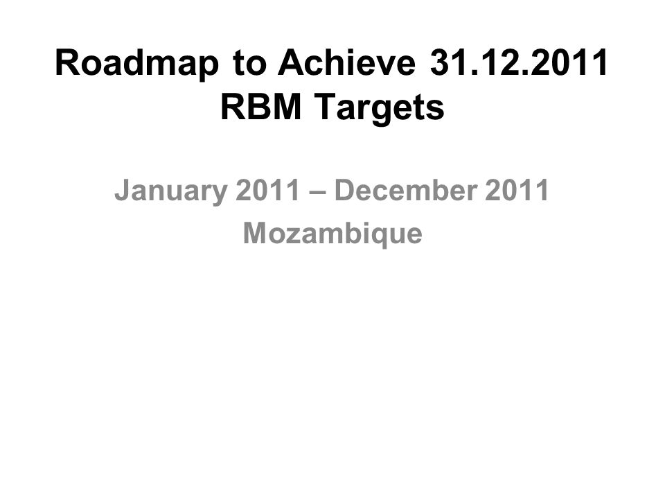 Roadmap to Achieve 31.12.2011 RBM Targets January 2011 – December 2011 Mozambique