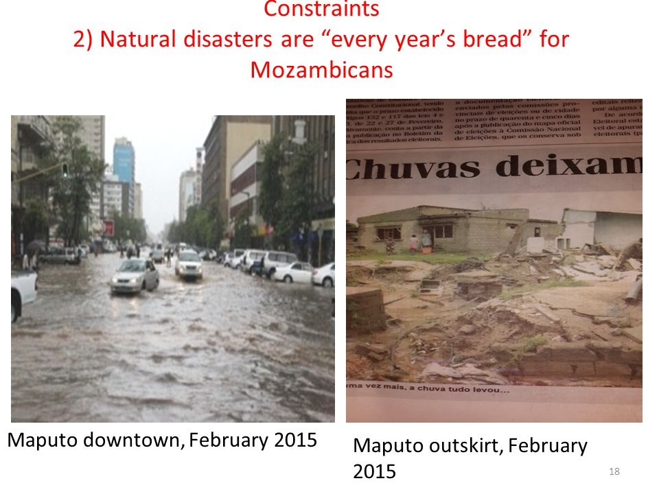 "Constraints 2) Natural disasters are ""every year's bread"" for Mozambicans Maputo downtown, February 2015 Maputo outskirt, February 2015 18"