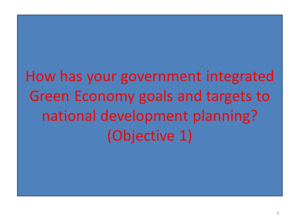 How has your government integrated Green Economy goals and targets to national development planning? (Objective 1) 6