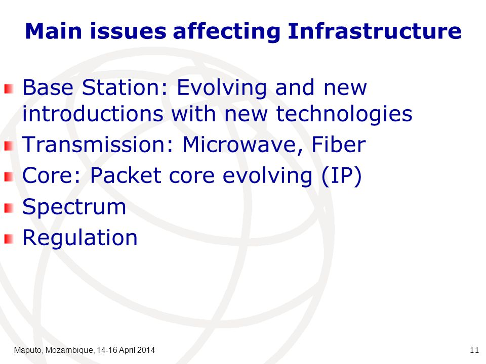 Main issues affecting Infrastructure Base Station: Evolving and new introductions with new technologies Transmission: Microwave, Fiber Core: Packet core evolving (IP) Spectrum Regulation Maputo, Mozambique, 14-16 April 2014 11