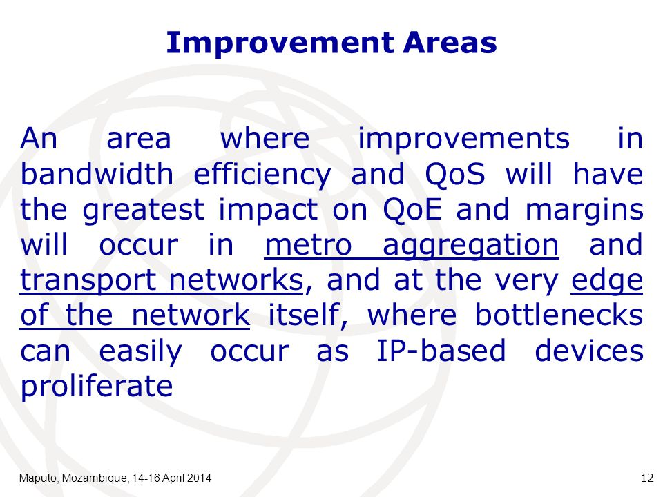 Improvement Areas An area where improvements in bandwidth efficiency and QoS will have the greatest impact on QoE and margins will occur in metro aggregation and transport networks, and at the very edge of the network itself, where bottlenecks can easily occur as IP-based devices proliferate Maputo, Mozambique, 14-16 April 2014 12